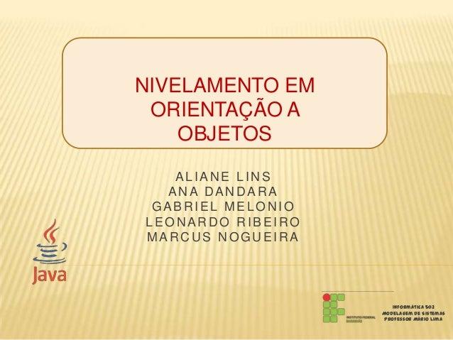NIVELAMENTO EM ORIENTAÇÃO A    OBJETOS   ALIANE LINS  ANA DANDARA GABRIEL MELONIOLEONARDO RIBEIROMARCUS NOGUEIRA          ...