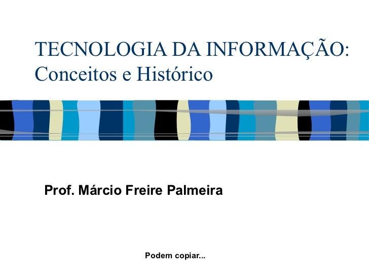 TECNOLOGIA DA INFORMAÇÃO: Conceitos e Histórico Prof. Márcio Freire Palmeira Podem copiar...