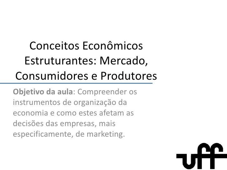 Conceitos Econômicos Estruturantes: Mercado, Consumidores e Produtores<br />Objetivo da aula: Compreender os instrumentos ...