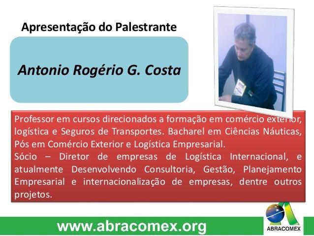 Apresentação do Palestrante  Antonio Rogério G. Costa  Professor em cursos direcionados a formação em comércio exterior,  ...