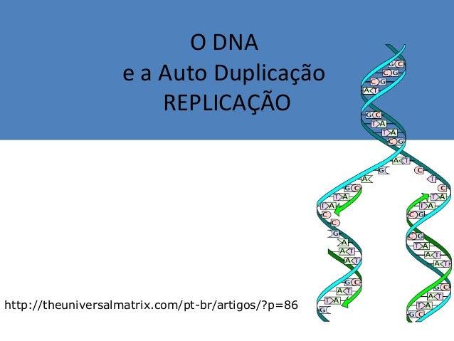 O DNA e a Auto Duplicação REPLICAÇÃO http://theuniversalmatrix.com/pt-br/artigos/?p=86