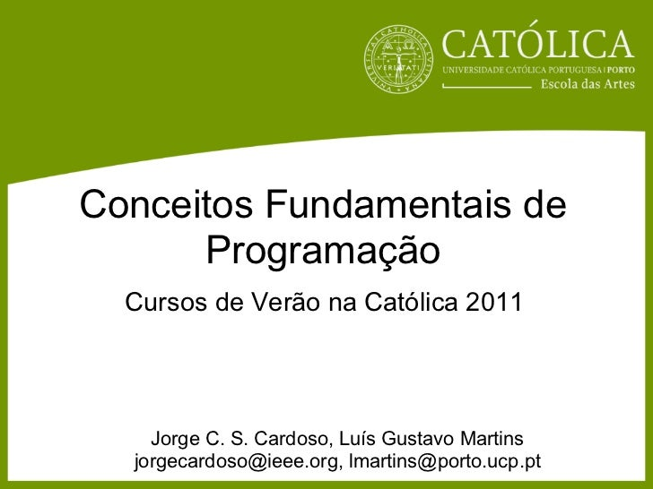 Conceitos Fundamentais de      Programação  Cursos de Verão na Católica 2011    Jorge C. S. Cardoso, Luís Gustavo Martins ...