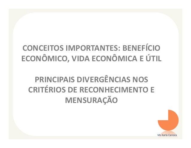 CONCEITOS IMPORTANTES: BENEFÍCIOECONÔMICO, VIDA ECONÔMICA E ÚTIL  PRINCIPAIS DIVERGÊNCIAS NOS CRITÉRIOS DE RECONHECIMENTO ...