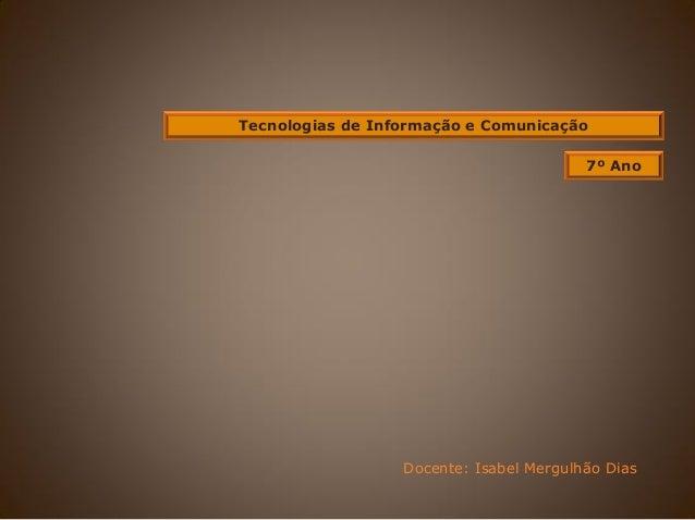 Tecnologias de Informação e Comunicação Docente: Isabel Mergulhão Dias 7º Ano