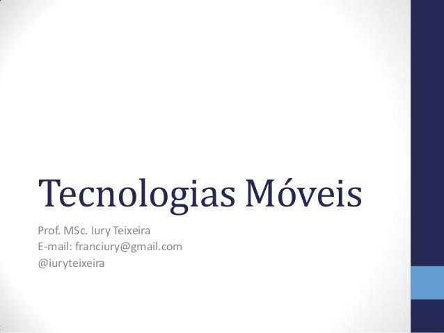 Tecnologias Móveis Prof. MSc. Iury Teixeira E-mail: franciury@gmail.com @iuryteixeira