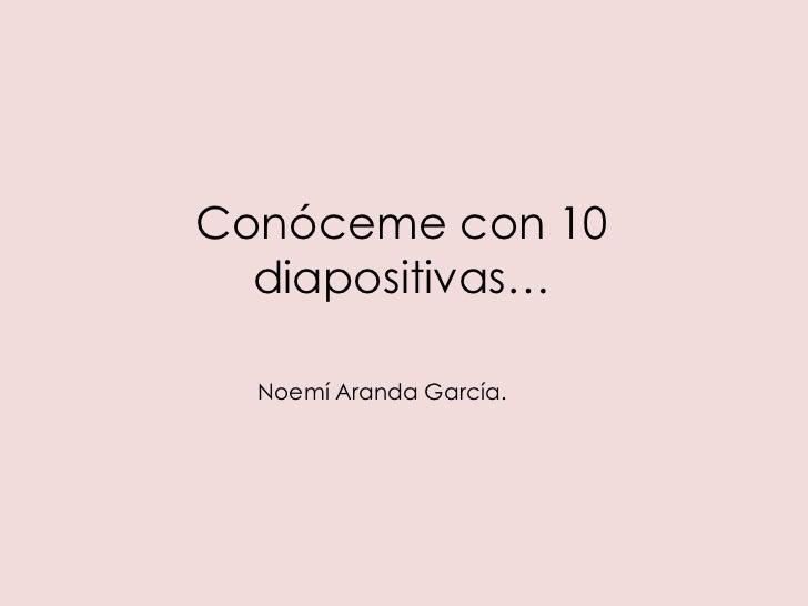 Conóceme con 10  diapositivas…  Noemí Aranda García.