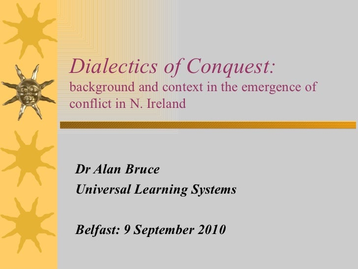 Dialectics of Conquest:  background and context in the emergence of conflict in N. Ireland Dr Alan Bruce Universal Learnin...