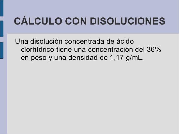 CÁLCULO CON DISOLUCIONES <ul><li>Una disolución concentrada de ácido clorhídrico tiene una concentración del 36% en peso y...