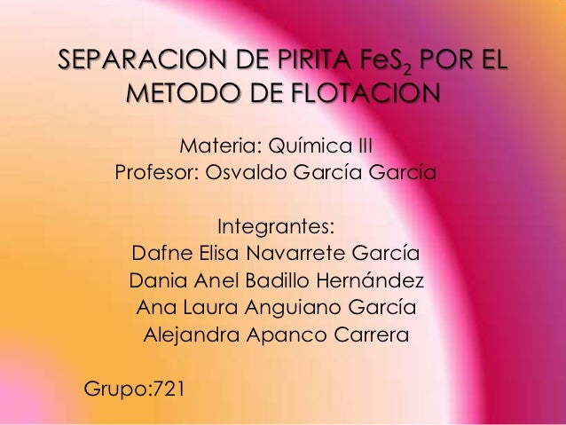 SEPARACION DE PIRITA FeS2 POR EL    METODO DE FLOTACION          Materia: Química III    Profesor: Osvaldo García García  ...