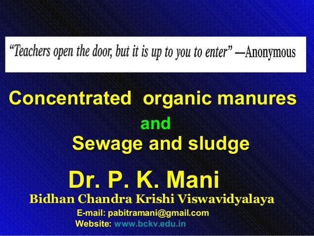 Concentrated organic manures and  Sewage and sludge  Dr. P. K. Mani  Bidhan Chandra Krishi Viswavidyalaya E-mail: pabitram...