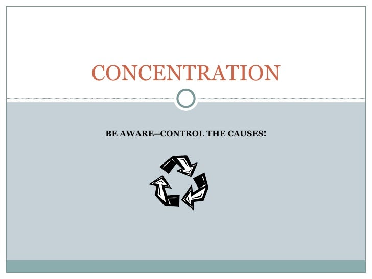 BE AWARE--CONTROL THE CAUSES! CONCENTRATION