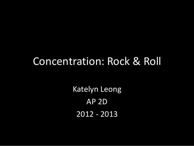 Concentration: Rock & RollKatelyn LeongAP 2D2012 - 2013