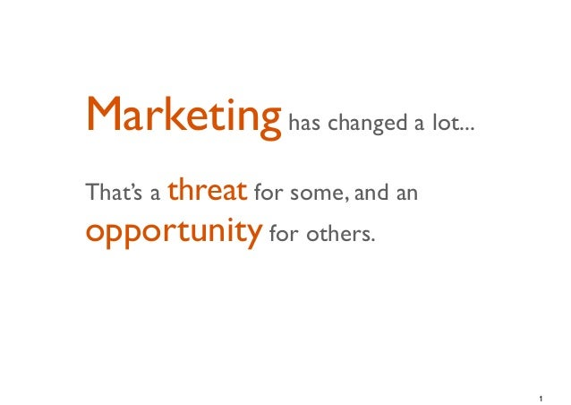 Marketing has changed a lot...That's a threat for some, and anopportunity for others.                                   1