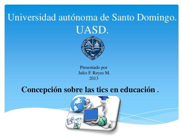 Universidad autónoma de Santo Domingo.UASD.Concepción sobre las tics en educación .Presentado porJulio F. Reyes M.2013