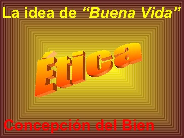 """Concepción del Bien La idea de  """"Buena Vida"""" Ética"""