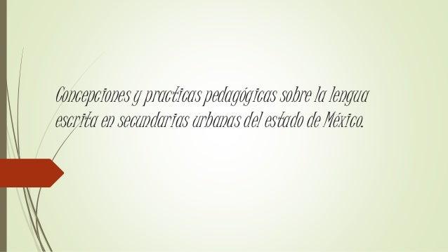 Concepciones y practicas pedagógicas sobre la lengua escrita en secundarias urbanas del estado de México.