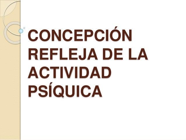CONCEPCIÓN  REFLEJA DE LA  ACTIVIDAD  PSÍQUICA