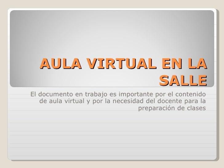 AULA VIRTUAL EN LA SALLE El documento en trabajo es importante por el contenido de aula virtual y por la necesidad del doc...