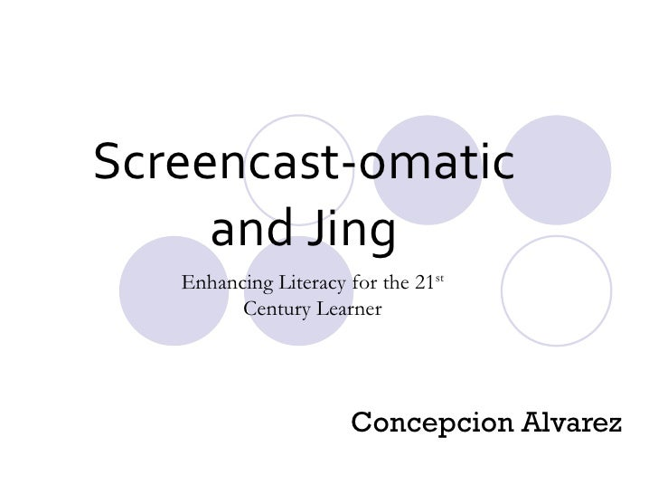 Screencast-omatic and Jing Concepcion Alvarez  Enhancing Literacy for the 21 st  Century Learner