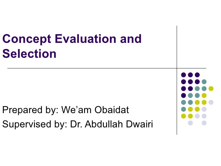 Concept Evaluation and Selection Prepared by: We'am Obaidat  Supervised by: Dr. Abdullah Dwairi