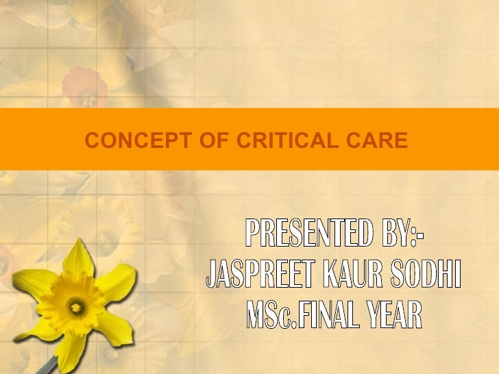 CONCEPT   OF CRITICAL CARE   PRESENTED BY:- JASPREET KAUR SODHI MSc.FINAL YEAR