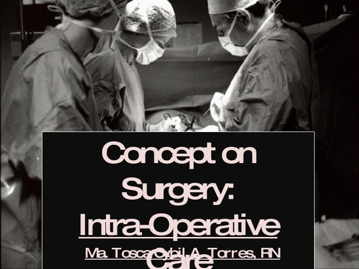 Concept on Surgery: Intra-Operative Care Ma. Tosca Cybil A. Torres, RN