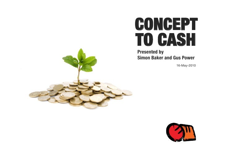 CONCEPT TO CASH  Presented by  Simon Baker and Gus Power                  16-May-2010
