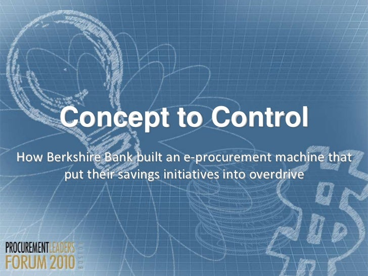 Concept to ControlHow Berkshire Bank built an e-procurement machine that       put their savings initiatives into overdrive