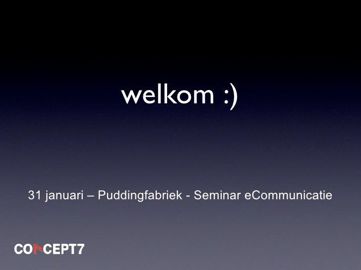welkom :)   31 januari – Puddingfabriek - Seminar eCommunicatie