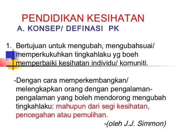 PENDIDIKAN KESIHATAN A. KONSEP/ DEFINASI PK 1. Bertujuan untuk mengubah, mengubahsuai/ memperkukuhkan tingkahlaku yg boeh ...