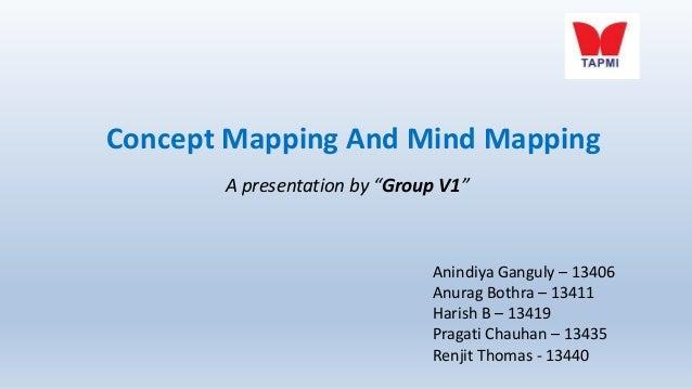 "Concept Mapping And Mind Mapping A presentation by ""Group V1""  Anindiya Ganguly – 13406 Anurag Bothra – 13411 Harish B – 1..."