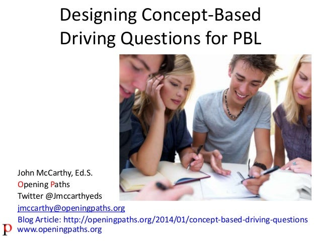 Designing Concept-Based Driving Questions for PBL  John McCarthy, Ed.S. Opening Paths Twitter @Jmccarthyeds jmccarthy@open...