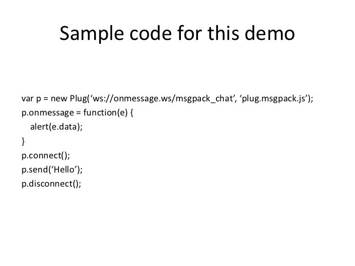 Sample code for this demo<br />var p = new Plug('ws://onmessage.ws/msgpack_chat', 'plug.msgpack.js');<br />p.onmessage = f...