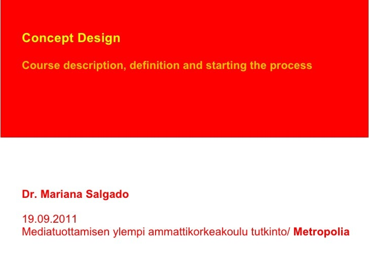 Concept Design Course description, definition and starting the process Dr. Mariana Salgado 19.09.2011 Mediatuottamisen yle...
