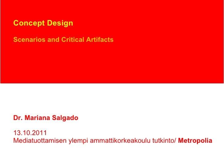 Concept Design Scenarios and Critical Artifacts Dr. Mariana Salgado 13.10.2011 Mediatuottamisen ylempi ammattikorkeakoulu ...