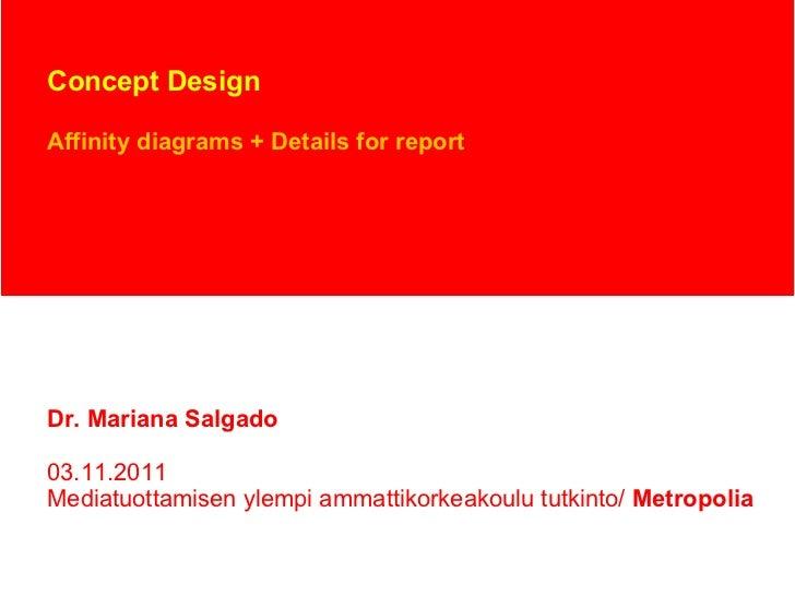 Concept Design Affinity diagrams + Details for report Dr. Mariana Salgado 03.11.2011 Mediatuottamisen ylempi ammattikorkea...