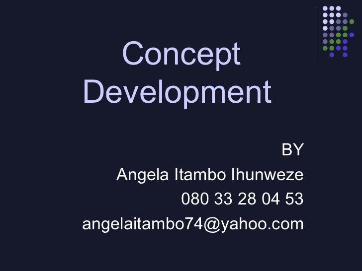 ConceptDevelopment                        BY    Angela Itambo Ihunweze            080 33 28 04 53angelaitambo74@yahoo.com