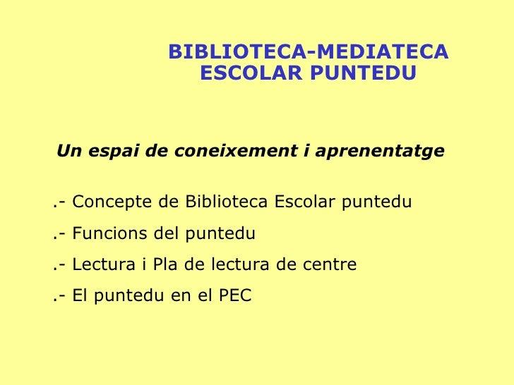 BIBLIOTECA-MEDIATECA ESCOLAR PUNTEDU Un espai de coneixement i aprenentatge .- Concepte de Biblioteca Escolar puntedu .- F...