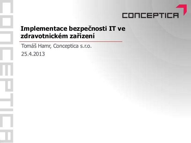 Implementace bezpečnosti IT vezdravotnickém zařízeníTomáš Hamr, Conceptica s.r.o.25.4.2013