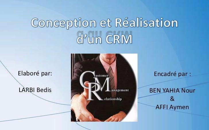 Conception et Réalisation d'un CRM<br />Elaboré par:<br />LARBI Bedis<br />Encadré par :<br />BEN YAHIA Nour<br />&<br />A...