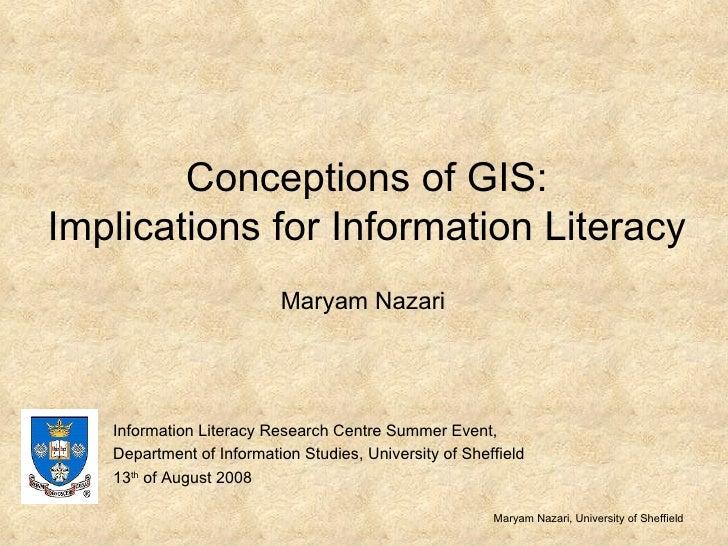 Conceptions of GIS: Implications for Information Literacy Maryam Nazari Maryam Nazari, University of Sheffield Information...