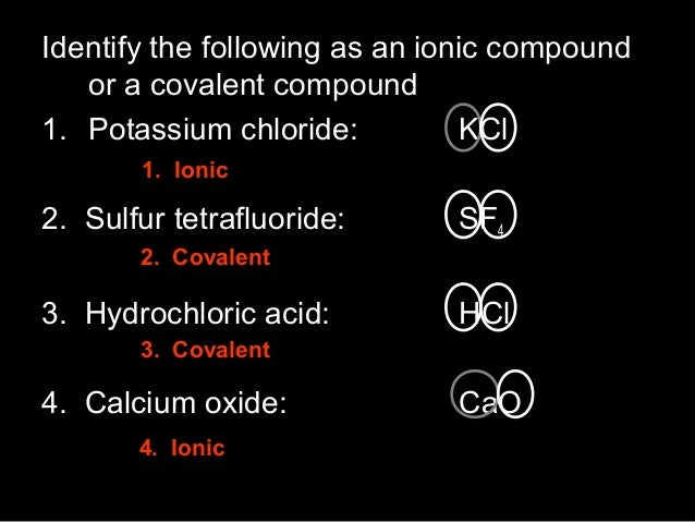 Identify the following as an ionic compound or a covalent compound 1. Potassium chloride: KCl 1. Ionic  2. Sulfur tetraflu...