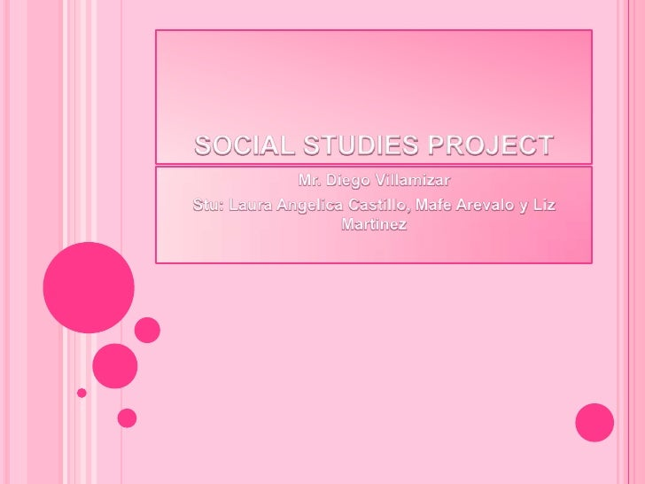 SOCIAL STUDIES PROJECT<br />Mr. Diego Villamizar<br />Stu: Laura Angelica Castillo, Mafe Arevalo y Liz Martinez<br />
