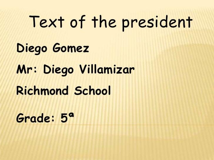 Text of the president<br />Diego Gomez<br />Mr: Diego Villamizar<br />Richmond School<br />Grade: 5ª<br />