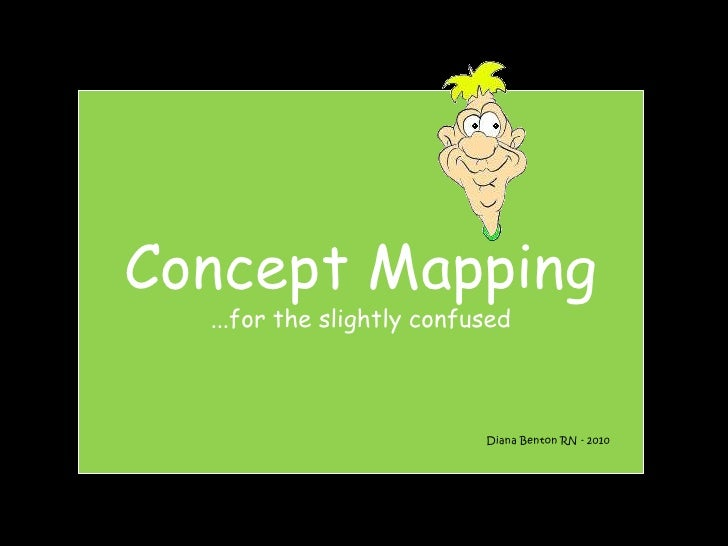 Concept Mapping...for the slightly confused<br />Diana Benton RN - 2010<br />