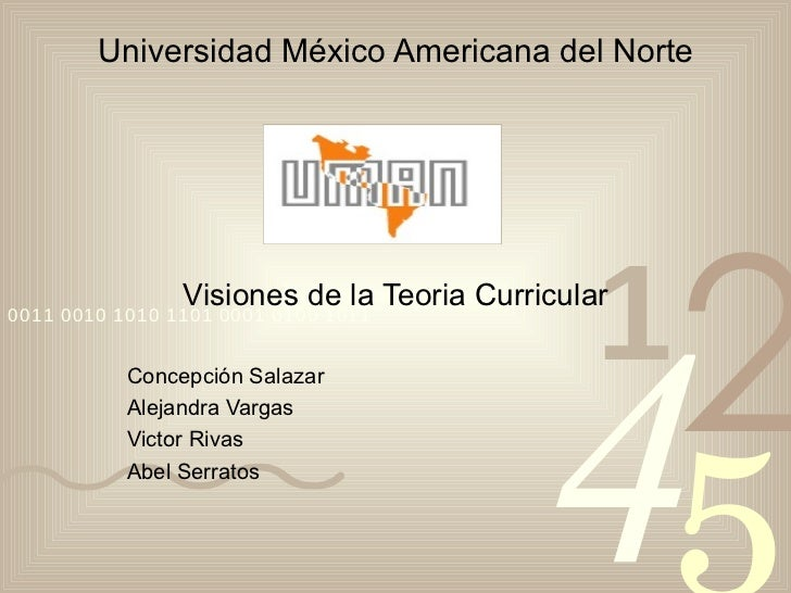 Universidad México Americana del Norte Visiones de la Teoria Curricular Concepci ó n Salazar Alejandra Vargas Victor Rivas...