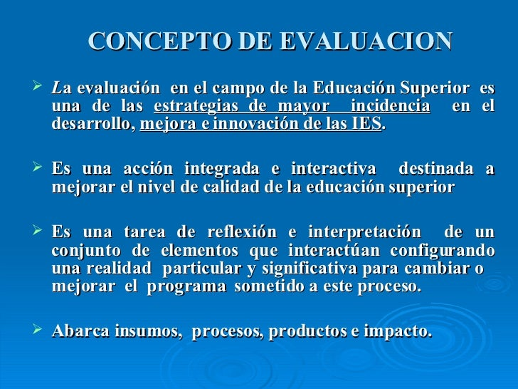CONCEPTO DE EVALUACION <ul><li>L a evaluación  en el campo de la Educación Superior  es una de las  estrategias de mayor  ...