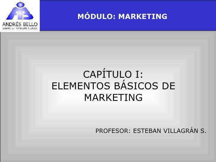 CAPÍTULO I: ELEMENTOS BÁSICOS DE MARKETING PROFESOR: ESTEBAN VILLAGRÁN S. MÓDULO: MARKETING
