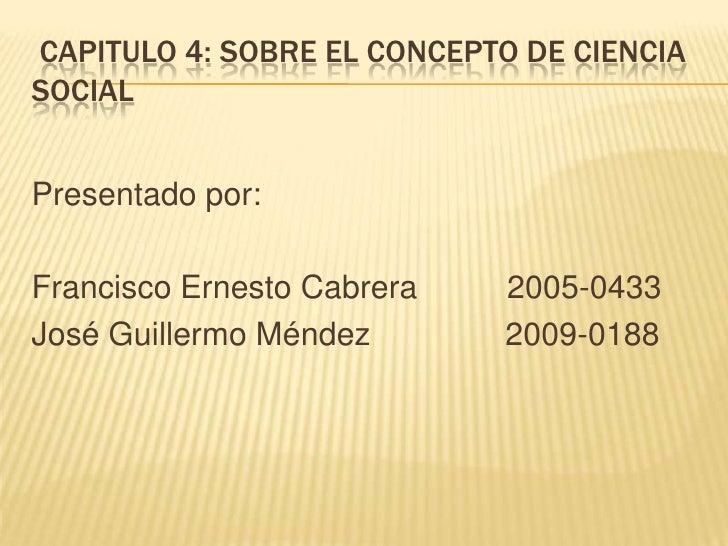 CAPITULO 4: SOBRE EL CONCEPTO DE CIENCIASOCIALPresentado por:Francisco Ernesto Cabrera   2005-0433José Guillermo Méndez   ...