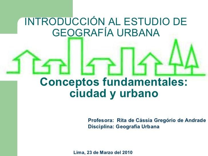 Conceptos fundamentales: ciudad y urbano INTRODUCCIÓN AL ESTUDIO DE GEOGRAFÍA URBANA Profesora:  Rita de Cássia Gregório d...